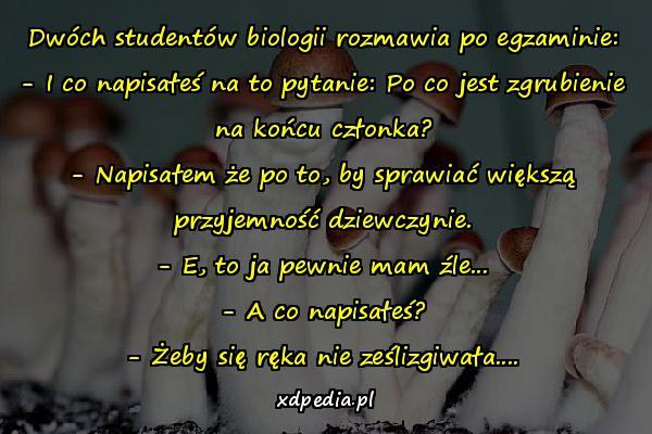 Dwóch studentów biologii rozmawia po egzaminie: - I co napisałeś na to pytanie: Po co jest zgrubienie na końcu członka? - Napisałem że po to, by sprawiać większą przyjemność dziewczynie. - E, to ja pewnie mam źle... - A co napisałeś? - Żeby się ręka nie ześlizgiwała....