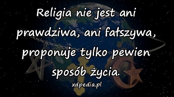 Religia nie jest ani prawdziwa, ani fałszywa, proponuje tylko pewien sposób życia.