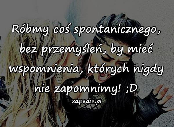 Róbmy coś spontanicznego, bez przemyśleń, by mieć wspomnienia, których nigdy nie zapomnimy! ;D