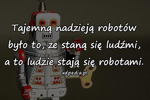Tajemną nadzieją robotów było to, że staną się ludźmi, a to ludzie stają się robotami.