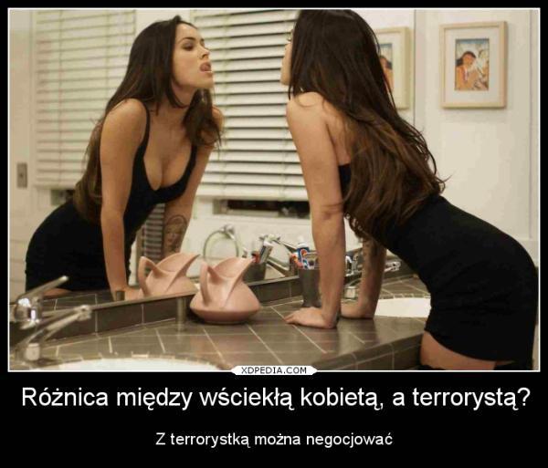 Różnica między wściekłą kobietą, a terrorystą? Z terrorystką można negocjować