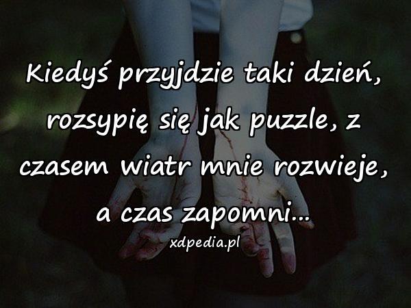 Kiedyś przyjdzie taki dzień, rozsypię się jak puzzle, z czasem wiatr mnie rozwieje, a czas zapomni...