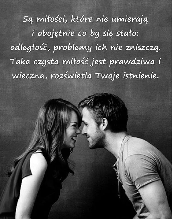 Są miłości, które nie umierają i obojętnie co by się stało: odległość, problemy ich nie zniszczą. Taka czysta miłość jest prawdziwa i wieczna, rozświetla Twoje istnienie.