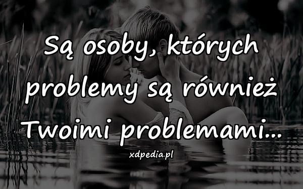 Są osoby, których problemy są również Twoimi problemami...