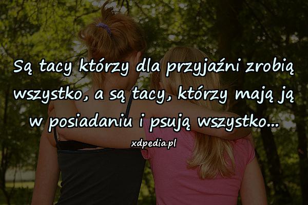 Są tacy którzy dla przyjaźni zrobią wszystko, a są tacy, którzy mają ją w posiadaniu i psują wszystko...