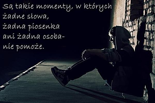 Są takie momenty, w których żadne słowa, żadna piosenka, ani żadna osoba nie pomoże.