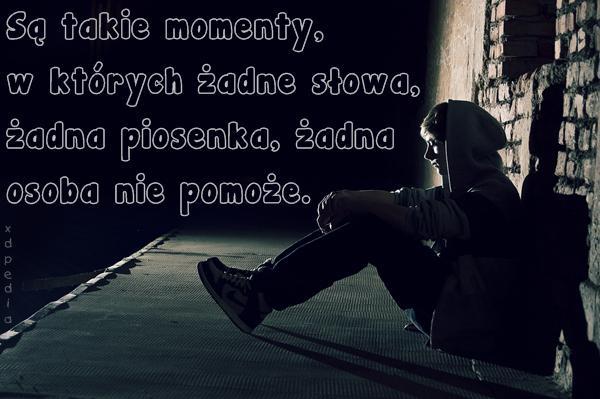 Są takie momenty, w których żadne słowa, żadna piosenka, żadna osoba nie pomoże.
