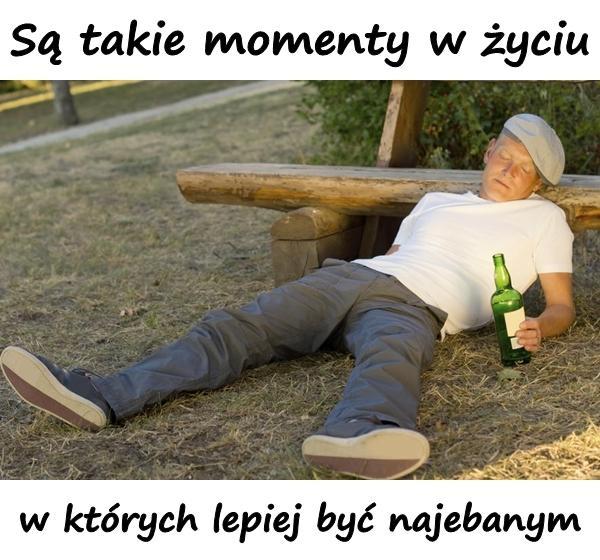 Są takie momenty w życiu, w których lepiej być najebanym.