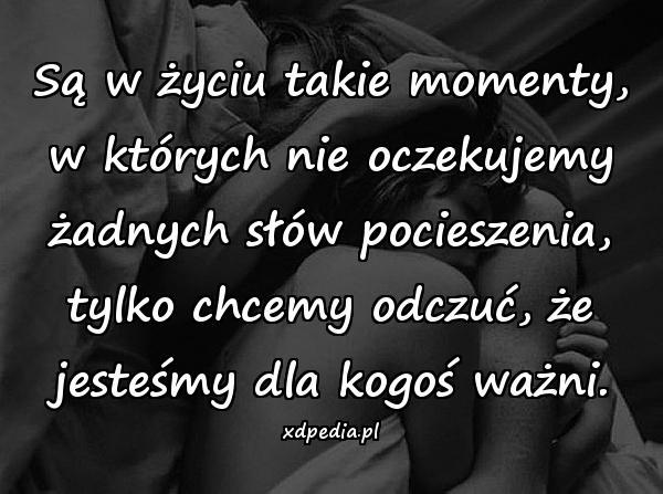 Są w życiu takie momenty, w których nie oczekujemy żadnych słów pocieszenia, tylko chcemy odczuć, że jesteśmy dla kogoś ważni.
