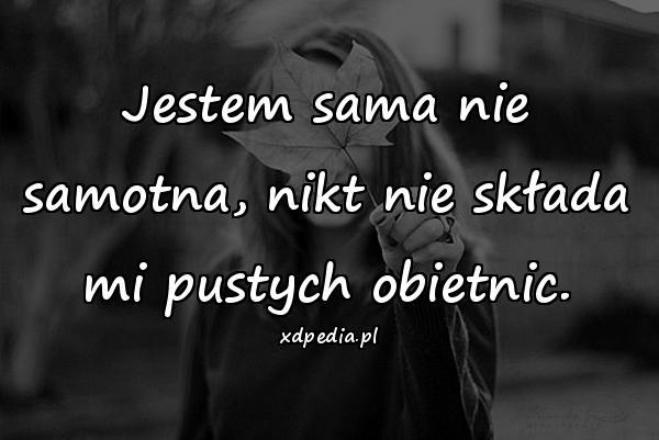 Jestem sama nie samotna, nikt nie składa mi pustych obietnic.