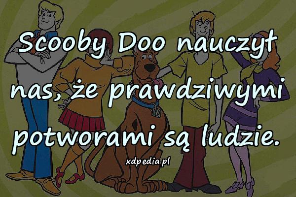 Scooby Doo nauczył nas, że prawdziwymi potworami są ludzie.