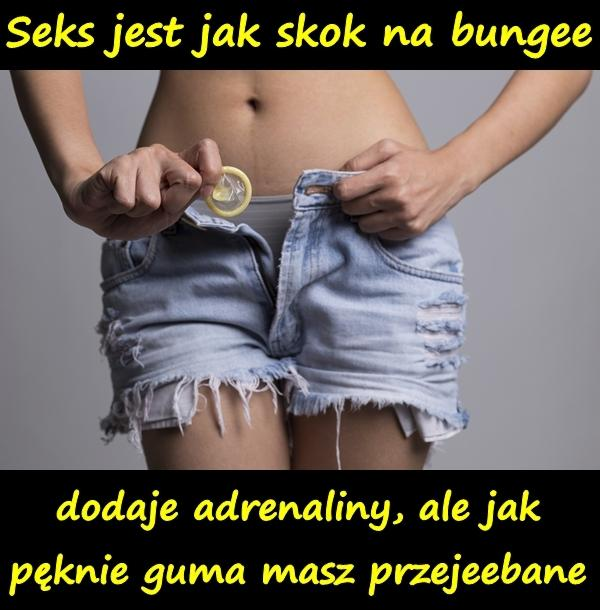 Seks jest jak skok na bungee - dodaje adrenaliny, ale jak pęknie guma masz przejeebane.