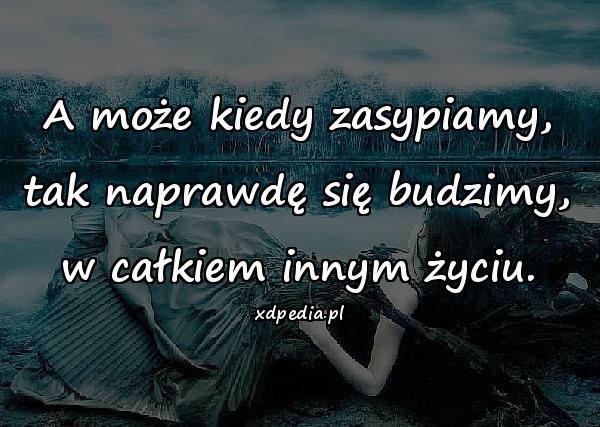 A może kiedy zasypiamy, tak naprawdę się budzimy, w całkiem innym życiu.