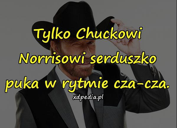 Tylko Chuckowi Norrisowi serduszko puka w rytmie cza-cza.