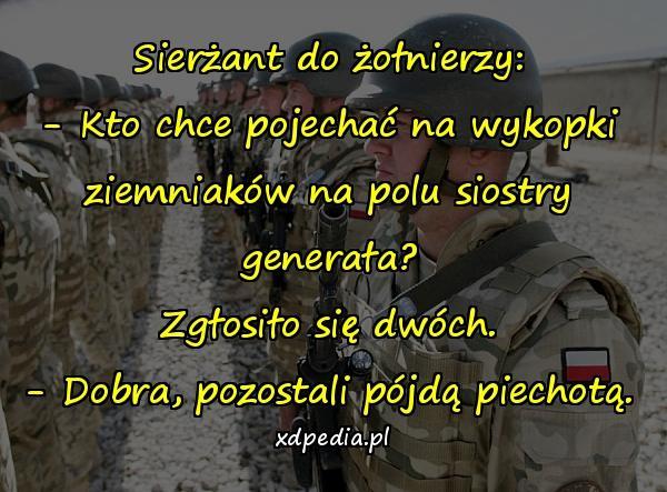 Sierżant do żołnierzy: - Kto chce pojechać na wykopki ziemniaków na polu siostry generała? Zgłosiło się dwóch. - Dobra, pozostali pójdą piechotą.