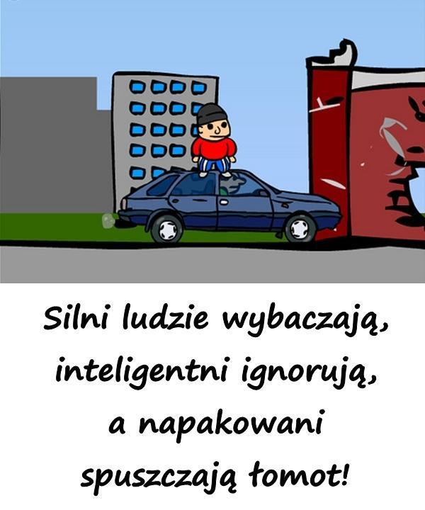Silni ludzie wybaczają, inteligentni ignorują, a napakowani spuszczają łomot.