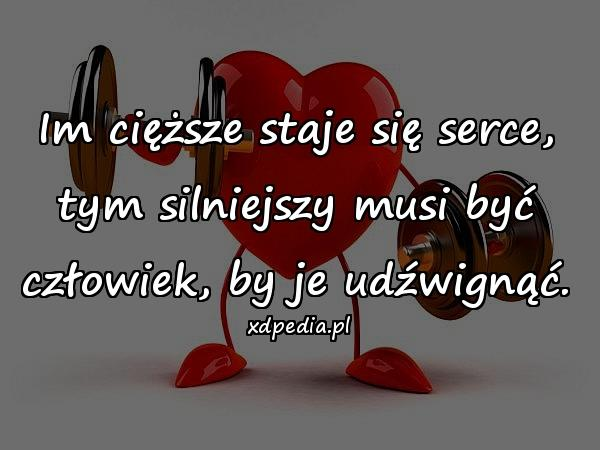 Im cięższe staje się serce, tym silniejszy musi być człowiek, by je udźwignąć.