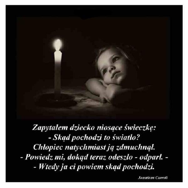 Zapytałem dziecko niosące świeczkę: - Skąd pochodzi to światło? Chłopiec natychmiast ją zdmuchnął. - Powiedz mi, dokąd teraz odeszło - odparł. Wtedy ja Ci powiem skąd pochodzi. Jonathan Carroll