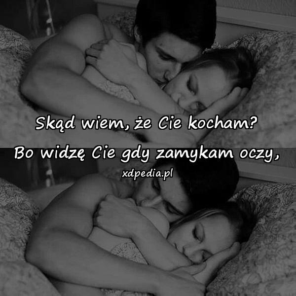 Skąd wiem, że Cie kocham? Bo widzę Cie gdy zamykam oczy,