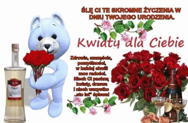 Śle ci te skromne życzenia w dniu twego urodzenia  kwiaty dla ciebie zdrowia, szczęścia, pomyślności, każdej chwili moc radości. Niech ci pachną kwiaty, drzewa i niech wszystko sto lat śpiewa!