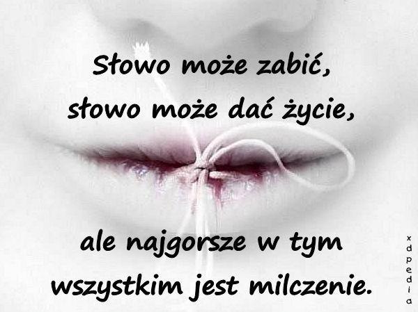 Słowo może zabić, słowo może dać życie, ale najgorsze w tym wszystkim jest milczenie.