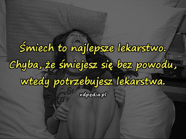 Śmiech to najlepsze lekarstwo. Chyba, że śmiejesz się bez powodu, wtedy potrzebujesz lekarstwa.