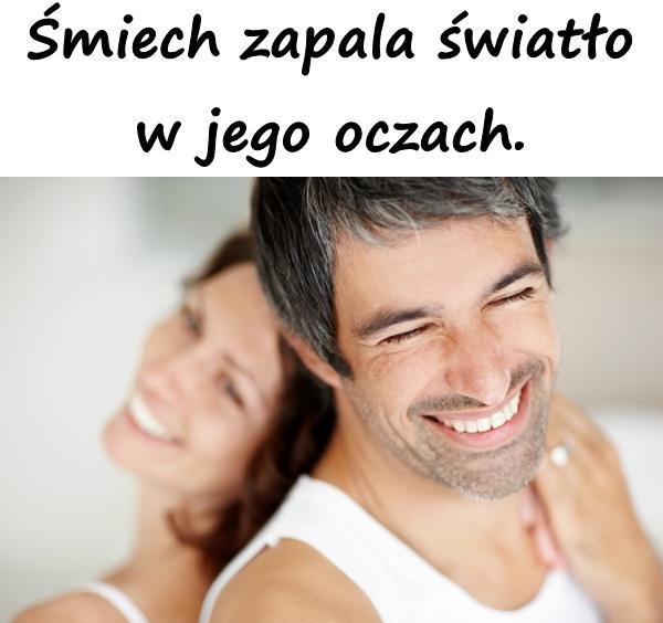 Śmiech zapala światło w jego oczach.