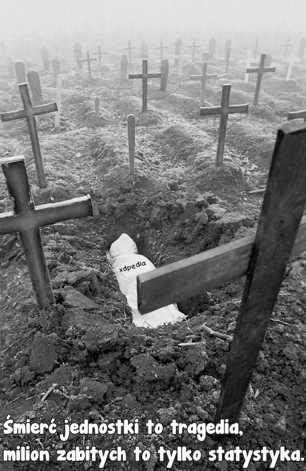 Śmierć jednostki to tragedia, milion zabitych to tylko statystyka.