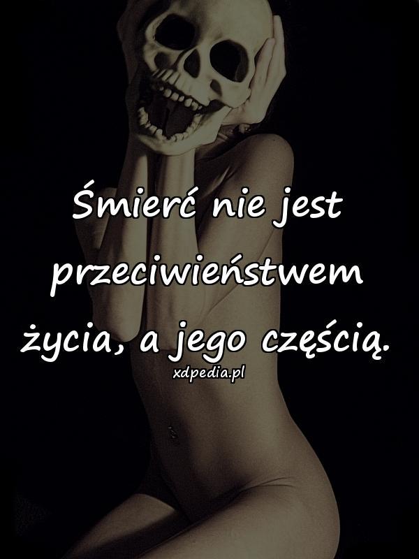 Śmierć nie jest przeciwieństwem życia, a jego częścią.