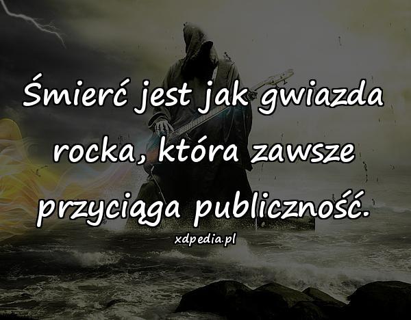 Śmierć jest jak gwiazda rocka, która zawsze przyciąga publiczność.