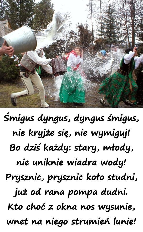 Śmigus dyngus, dyngus śmigus, nie kryjże się, nie wymiguj! Bo dziś każdy: stary, młody, nie uniknie wiadra wody! Prysznic, prysznic koło studni, już od rana pompa dudni. Kto choć z okna nos wysunie, wnet na niego strumień lunie!