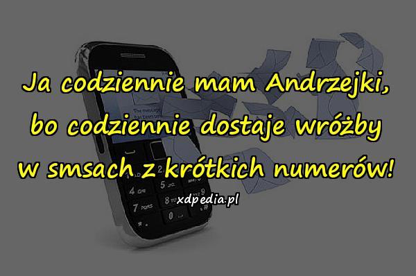 Ja codziennie mam Andrzejki, bo codziennie dostaje wróżby w smsach z krótkich numerów!