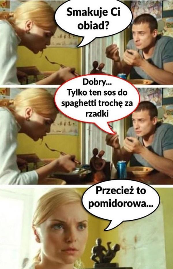 - Smakuje Ci obiad? - Dobry... Tylko ten sos do spaghetti trochę za rzadki. - Przecież to pomidorowa!