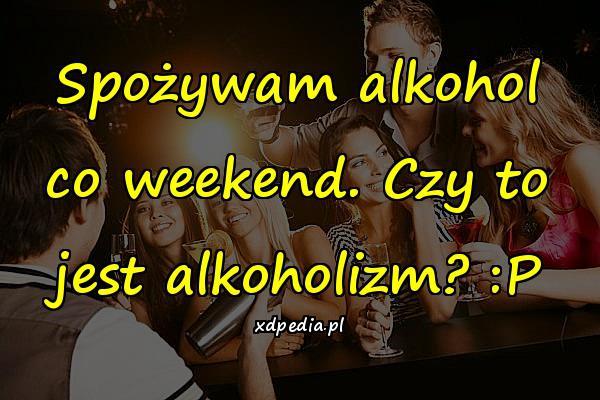 Spożywam alkohol co weekend. Czy to jest alkoholizm? :P