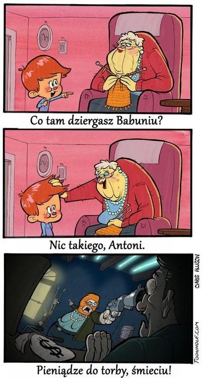 Antoni: Co tam dziergasz babuniu? Babcia: Nic takiego, Antoni. Babcia: Pieniądze do torby, śmieciu!