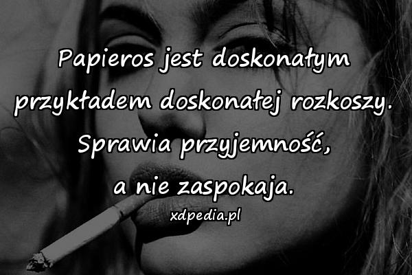Papieros jest doskonałym przykładem doskonałej rozkoszy. Sprawia przyjemność, a nie zaspokaja.