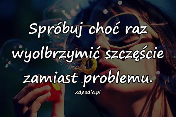 Spróbuj choć raz wyolbrzymić szczęście zamiast problemu.