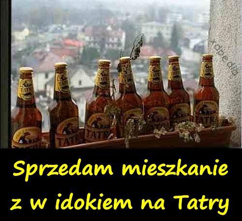 Sprzedam mieszkanie z widokiem na Tatry... Piwo Tatry xD