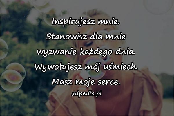 Inspirujesz mnie. Stanowisz dla mnie wyzwanie każdego dnia. Wywołujesz mój uśmiech. Masz moje serce.
