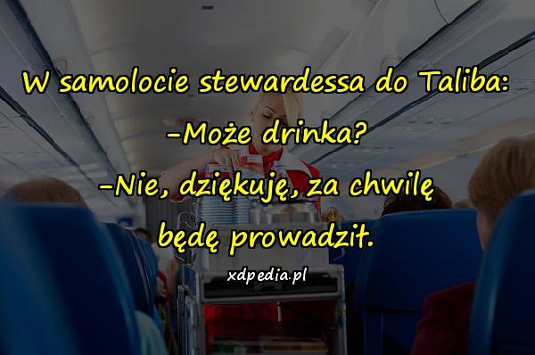 W samolocie stewardessa do Taliba: -Może drinka? -Nie, dziękuję, za chwilę będę prowadził.