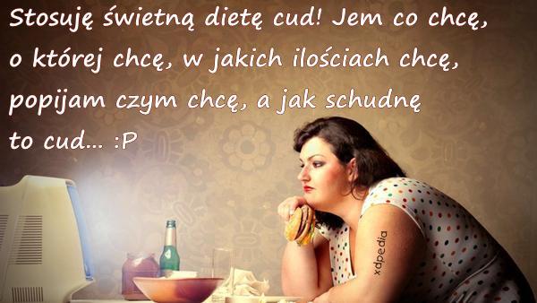 Stosuję świetną dietę cud! Jem co chcę, o której chcę, w jakich ilościach chcę, popijam czym chcę, a jak schudnę to cud... :P