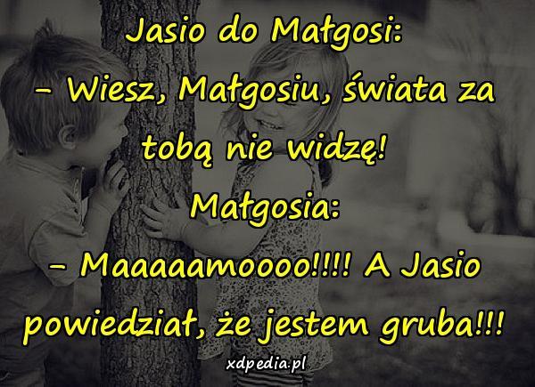 Jasio do Małgosi: - Wiesz, Małgosiu, świata za tobą nie widzę! Małgosia: - Maaaaamoooo!!!! A Jasio powiedział, że jestem gruba!!!