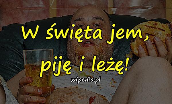W święta jem, piję i leżę!
