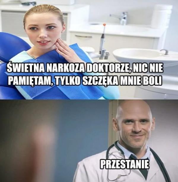 - Świetna narkoza doktorze, nic nie pamiętam, tylko szczęka mnie boli - Przestanie
