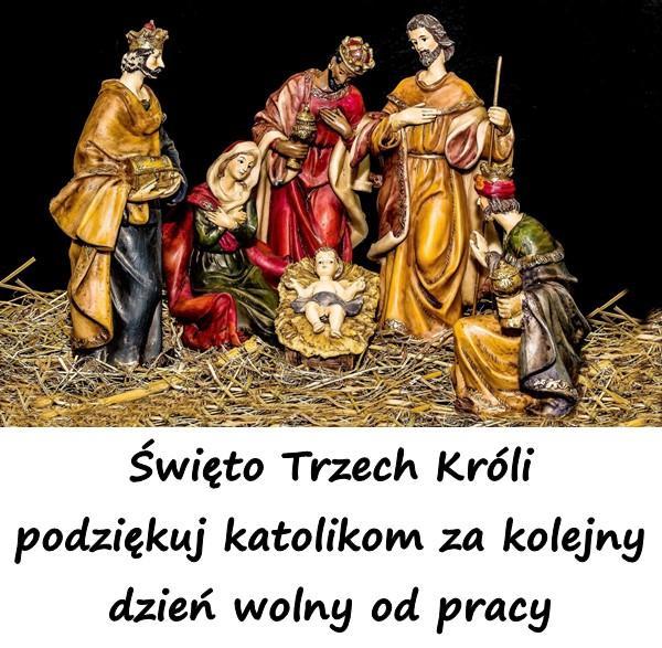 Święto Trzech Króli podziękuj katolikom za kolejny dzień wolny od pracy