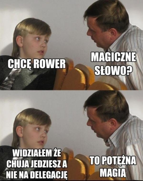 Syn: Chcę rower! Ojciec: Magiczne słowo? Syn: Widziałem że chuja jedziesz a nie na delegację. Ojciec: To potężna magia