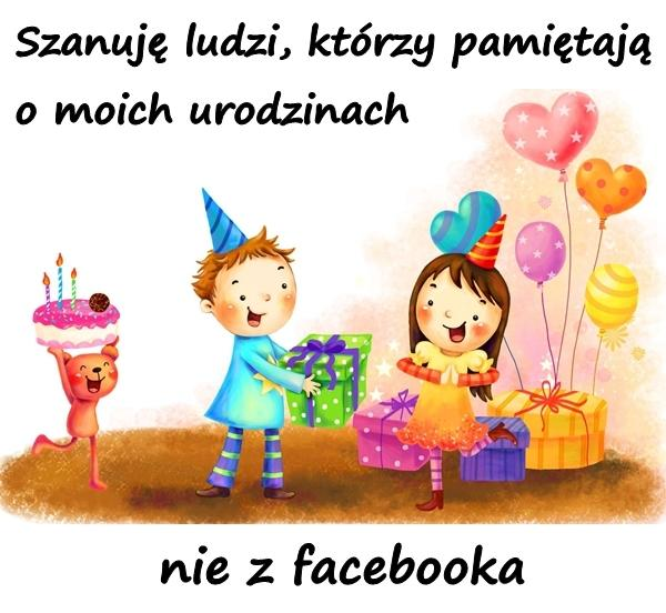 Szanuję ludzi, którzy pamiętają o moich urodzinach nie z facebooka