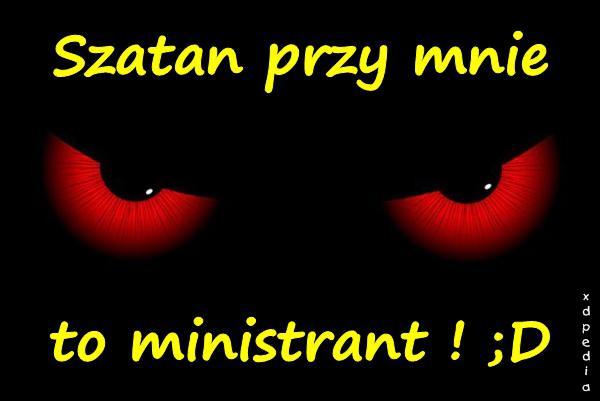 Szatan przy mnie to ministrant ! ;D