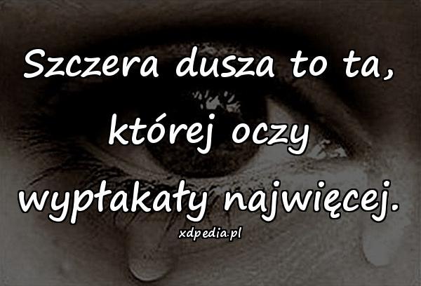 Szczera dusza to ta, której oczy wypłakały najwięcej.