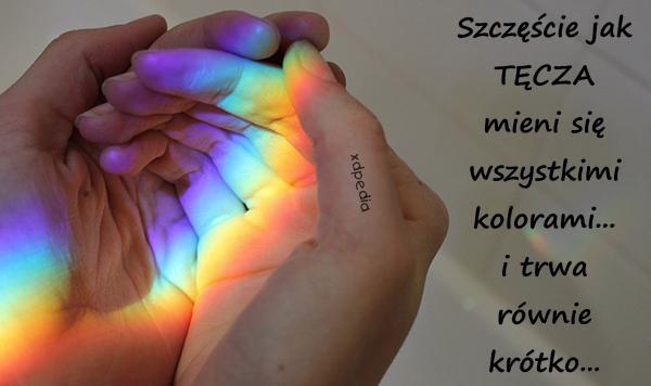 Szczęście jak TĘCZA mieni się wszystkimi kolorami... i trwa równie krótko...